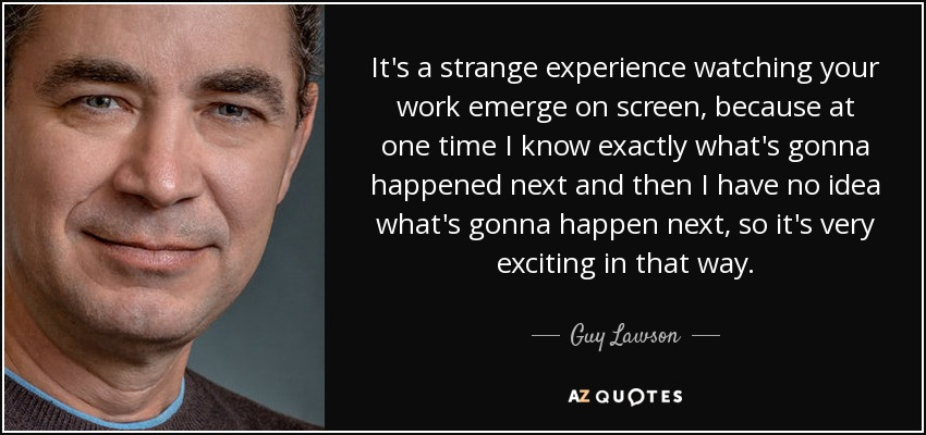 It's a strange experience watching your work emerge on screen, because at one time I know exactly what's gonna happened next and then I have no idea what's gonna happen next, so it's very exciting in that way. - Guy Lawson