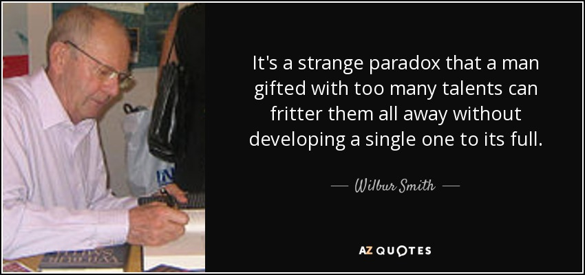 It's a strange paradox that a man gifted with too many talents can fritter them all away without developing a single one to its full. - Wilbur Smith
