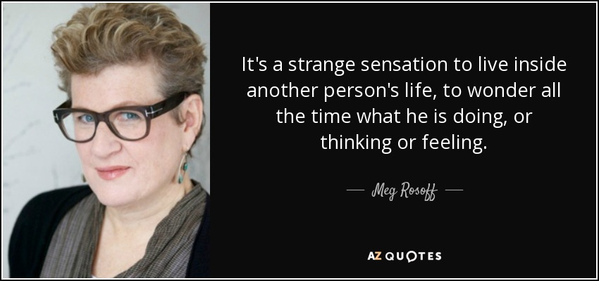 It's a strange sensation to live inside another person's life, to wonder all the time what he is doing, or thinking or feeling. - Meg Rosoff