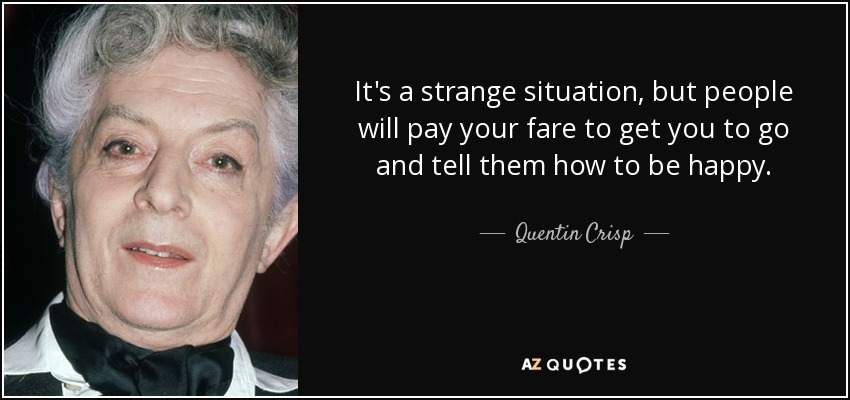 It's a strange situation, but people will pay your fare to get you to go and tell them how to be happy. - Quentin Crisp