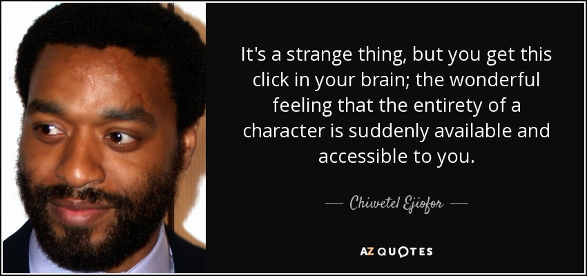 It's a strange thing, but you get this click in your brain; the wonderful feeling that the entirety of a character is suddenly available and accessible to you. - Chiwetel Ejiofor