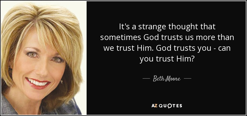 It's a strange thought that sometimes God trusts us more than we trust Him. God trusts you - can you trust Him? - Beth Moore