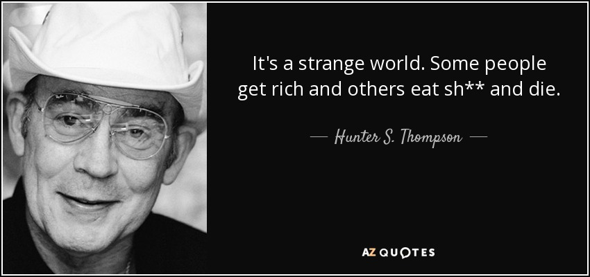 It's a strange world. Some people get rich and others eat sh** and die. - Hunter S. Thompson