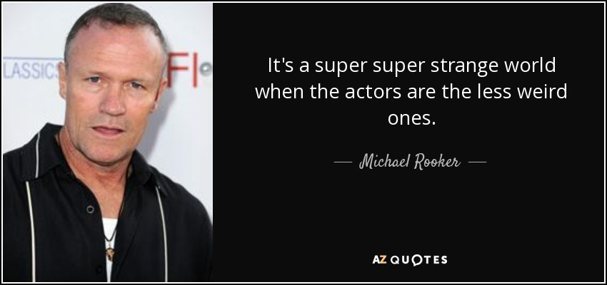 It's a super super strange world when the actors are the less weird ones. - Michael Rooker