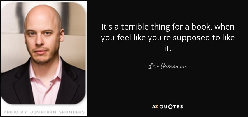 It's a terrible thing for a book, when you feel like you're supposed to like it. - Lev Grossman
