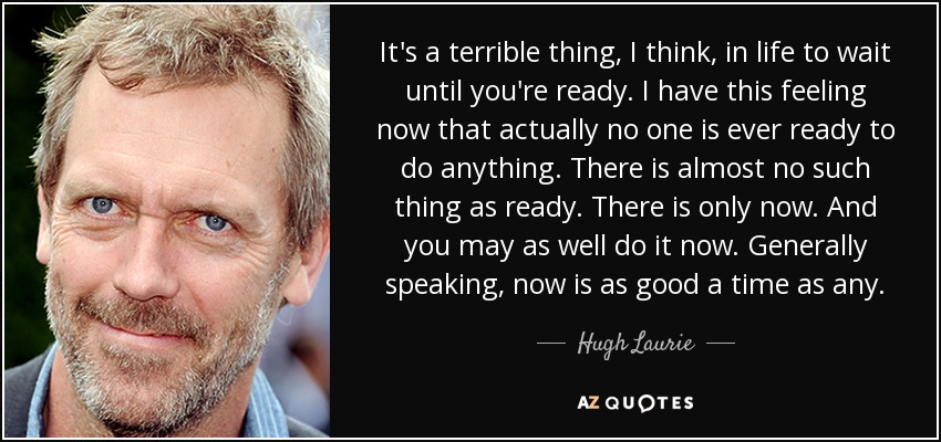 It's a terrible thing, I think, in life to wait until you're ready. I have this feeling now that actually no one is ever ready to do anything. There is almost no such thing as ready. There is only now. And you may as well do it now. Generally speaking, now is as good a time as any. - Hugh Laurie
