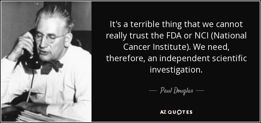 It's a terrible thing that we cannot really trust the FDA or NCI (National Cancer Institute). We need, therefore, an independent scientific investigation. - Paul Douglas