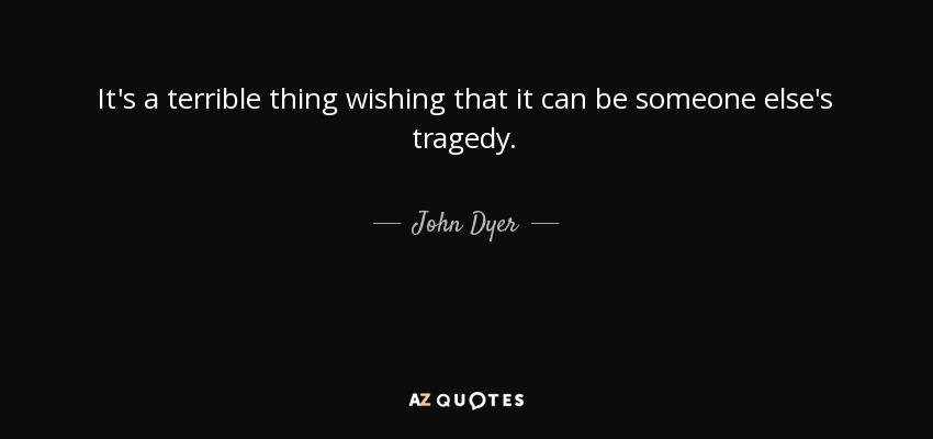 It's a terrible thing wishing that it can be someone else's tragedy. - John Dyer