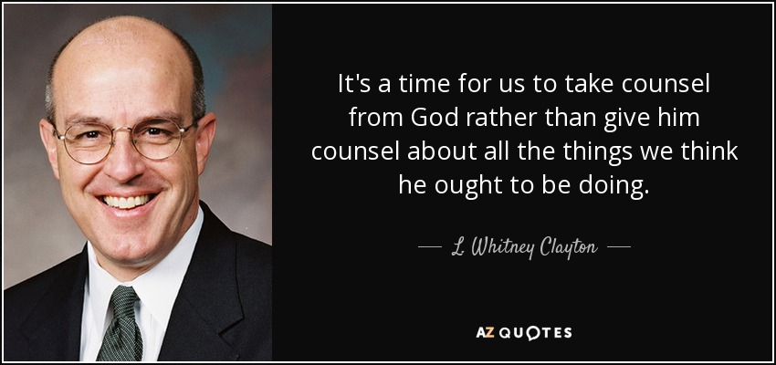It's a time for us to take counsel from God rather than give him counsel about all the things we think he ought to be doing. - L. Whitney Clayton