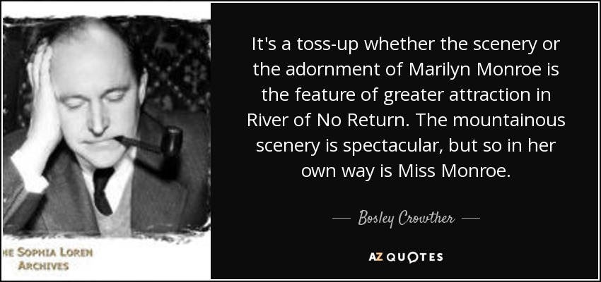 It's a toss-up whether the scenery or the adornment of Marilyn Monroe is the feature of greater attraction in River of No Return. The mountainous scenery is spectacular, but so in her own way is Miss Monroe. - Bosley Crowther