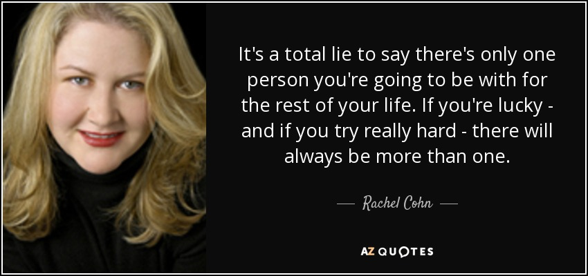 It's a total lie to say there's only one person you're going to be with for the rest of your life. If you're lucky - and if you try really hard - there will always be more than one. - Rachel Cohn