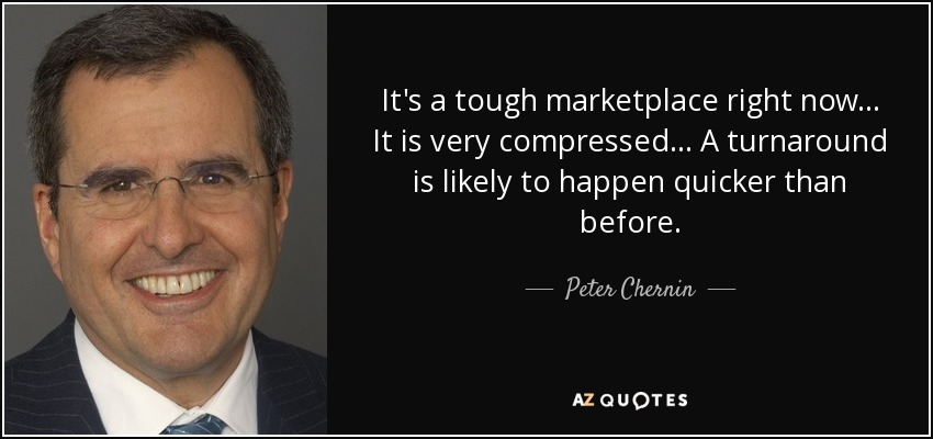 It's a tough marketplace right now... It is very compressed... A turnaround is likely to happen quicker than before. - Peter Chernin