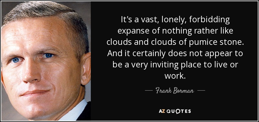 It's a vast, lonely, forbidding expanse of nothing rather like clouds and clouds of pumice stone. And it certainly does not appear to be a very inviting place to live or work. - Frank Borman