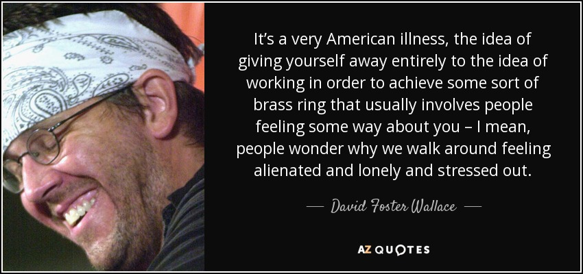 It's a very American illness, the idea of giving yourself away entirely to the idea of working in order to achieve some sort of brass ring that usually involves people feeling some way about you – I mean, people wonder why we walk around feeling alienated and lonely and stressed out. - David Foster Wallace