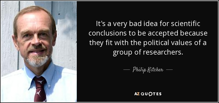 It's a very bad idea for scientific conclusions to be accepted because they fit with the political values of a group of researchers. - Philip Kitcher