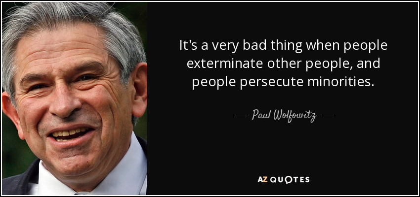 It's a very bad thing when people exterminate other people, and people persecute minorities. - Paul Wolfowitz