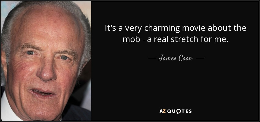 It's a very charming movie about the mob - a real stretch for me. - James Caan