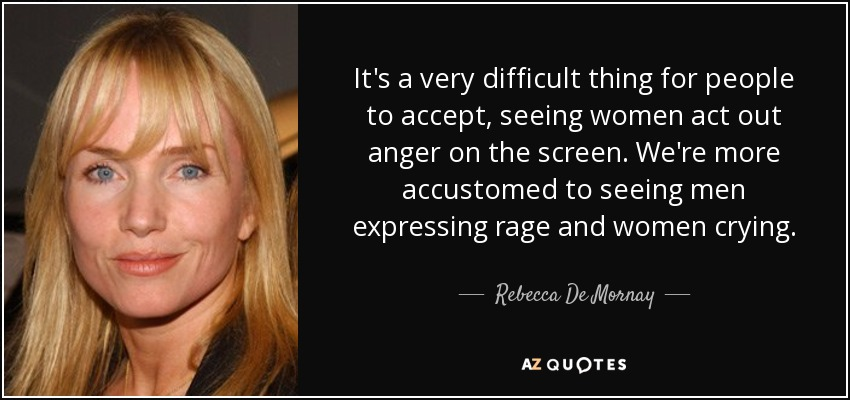 It's a very difficult thing for people to accept, seeing women act out anger on the screen. We're more accustomed to seeing men expressing rage and women crying. - Rebecca De Mornay