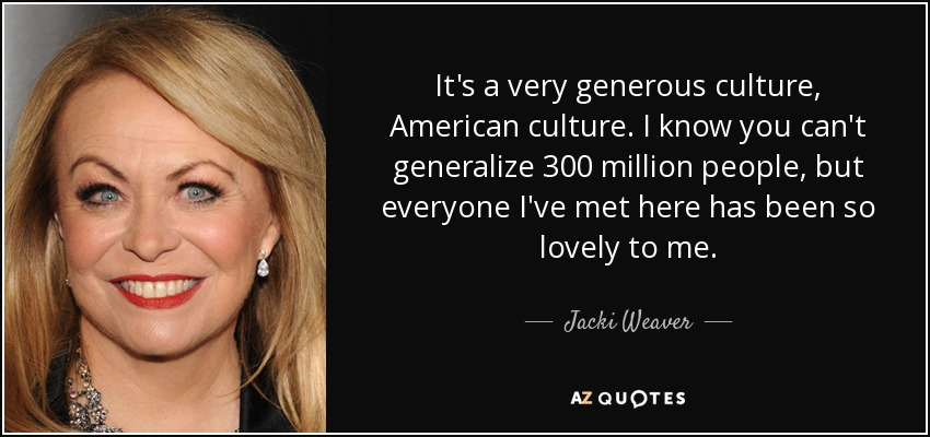 It's a very generous culture, American culture. I know you can't generalize 300 million people, but everyone I've met here has been so lovely to me. - Jacki Weaver