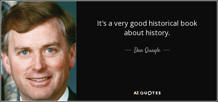 It's a very good historical book about history. - Dan Quayle