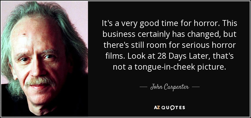 It's a very good time for horror. This business certainly has changed, but there's still room for serious horror films. Look at 28 Days Later, that's not a tongue-in-cheek picture. - John Carpenter