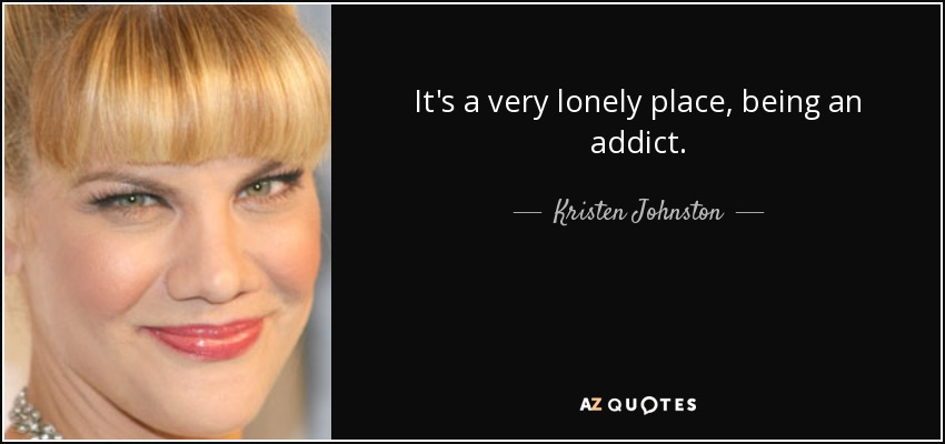 It's a very lonely place, being an addict. - Kristen Johnston