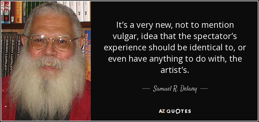 It's a very new, not to mention vulgar, idea that the spectator's experience should be identical to, or even have anything to do with, the artist's. - Samuel R. Delany