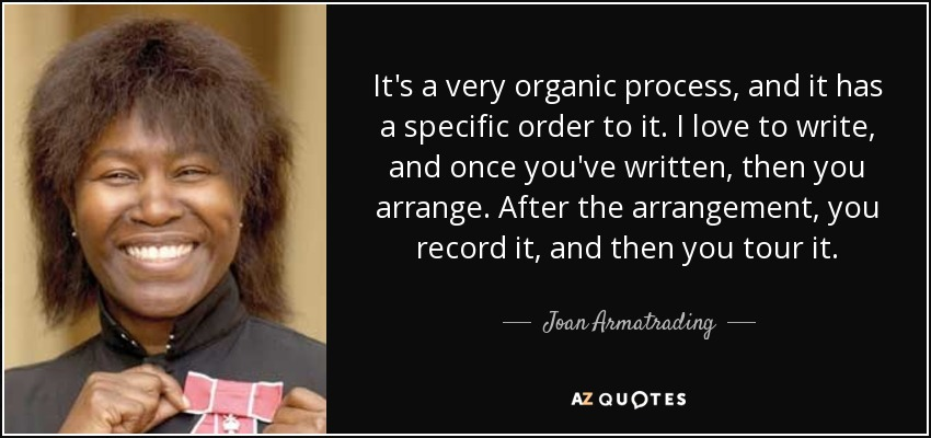 It's a very organic process, and it has a specific order to it. I love to write, and once you've written, then you arrange. After the arrangement, you record it, and then you tour it. - Joan Armatrading