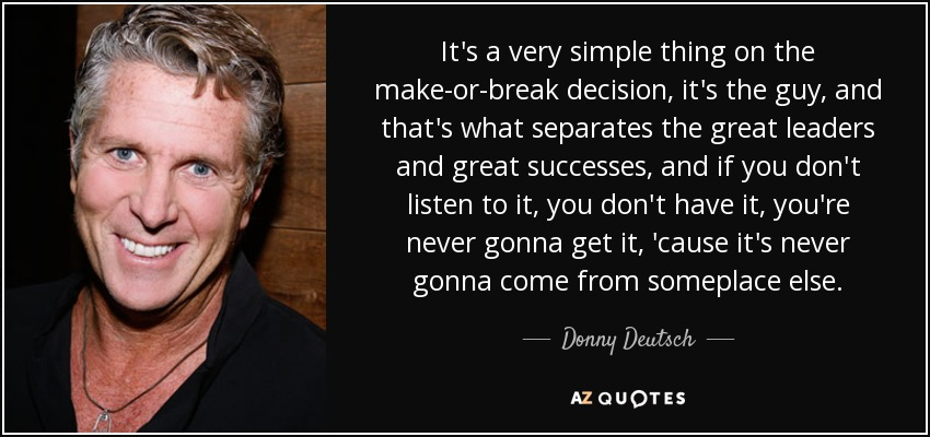 It's a very simple thing on the make-or-break decision, it's the guy, and that's what separates the great leaders and great successes, and if you don't listen to it, you don't have it, you're never gonna get it, 'cause it's never gonna come from someplace else. - Donny Deutsch