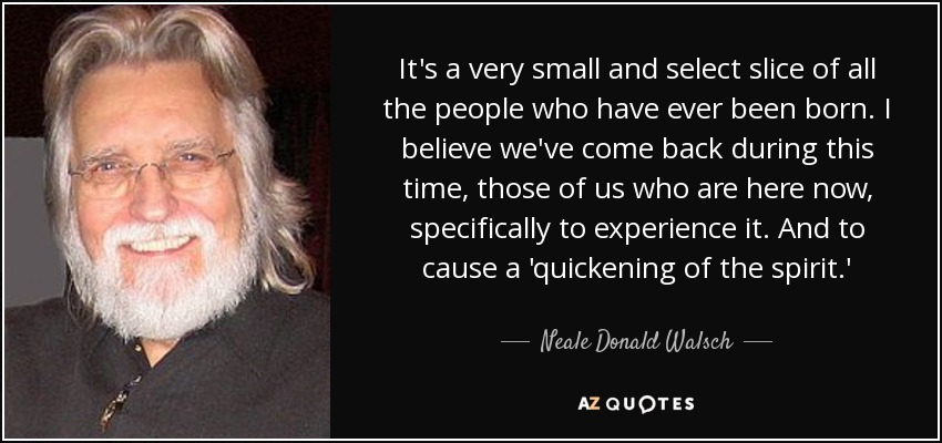 It's a very small and select slice of all the people who have ever been born. I believe we've come back during this time, those of us who are here now, specifically to experience it. And to cause a 'quickening of the spirit.' - Neale Donald Walsch
