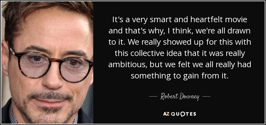 It's a very smart and heartfelt movie and that's why, I think, we're all drawn to it. We really showed up for this with this collective idea that it was really ambitious, but we felt we all really had something to gain from it. - Robert Downey, Jr.
