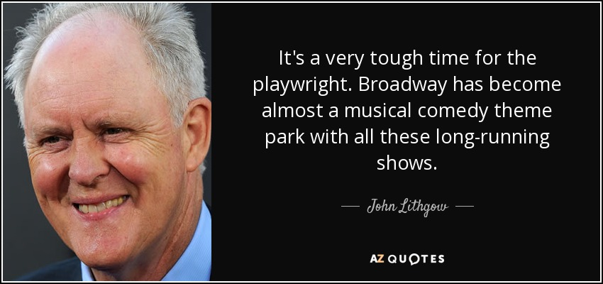 It's a very tough time for the playwright. Broadway has become almost a musical comedy theme park with all these long-running shows. - John Lithgow