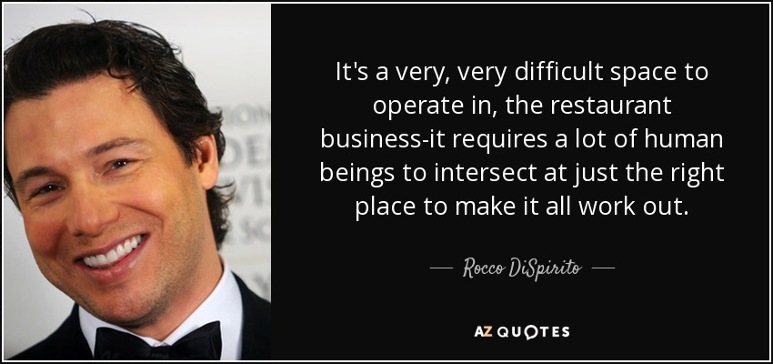 It's a very, very difficult space to operate in, the restaurant business-it requires a lot of human beings to intersect at just the right place to make it all work out. - Rocco DiSpirito