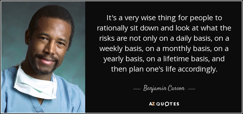 It's a very wise thing for people to rationally sit down and look at what the risks are not only on a daily basis, on a weekly basis, on a monthly basis, on a yearly basis, on a lifetime basis, and then plan one's life accordingly. - Benjamin Carson