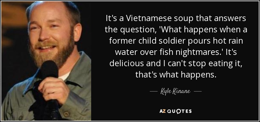 It's a Vietnamese soup that answers the question, 'What happens when a former child soldier pours hot rain water over fish nightmares.' It's delicious and I can't stop eating it, that's what happens. - Kyle Kinane