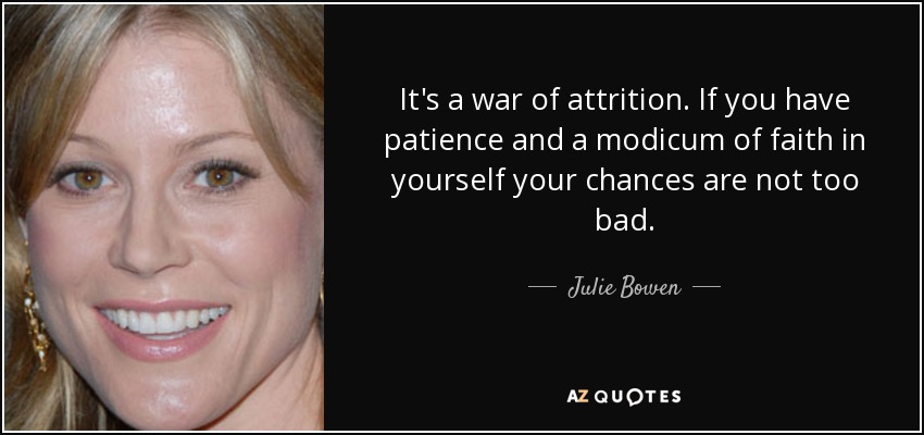 It's a war of attrition. If you have patience and a modicum of faith in yourself your chances are not too bad. - Julie Bowen