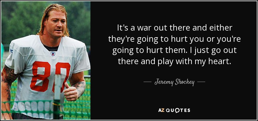 It's a war out there and either they're going to hurt you or you're going to hurt them. I just go out there and play with my heart. - Jeremy Shockey