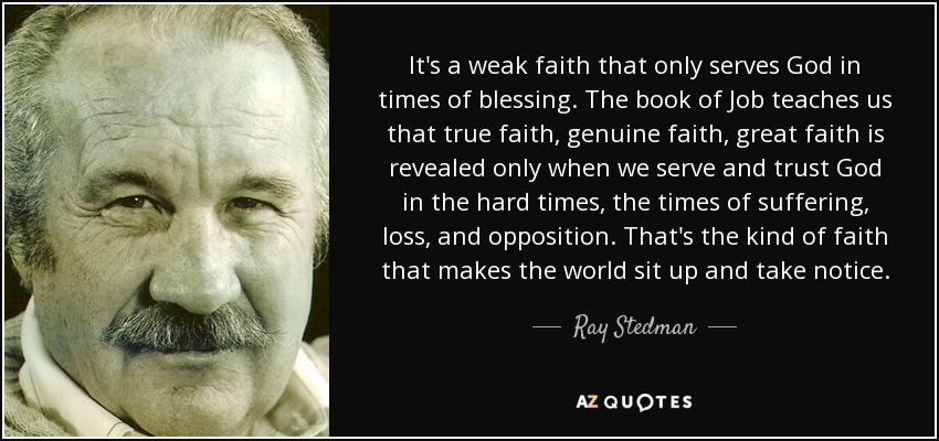 It's a weak faith that only serves God in times of blessing. The book of Job teaches us that true faith, genuine faith, great faith is revealed only when we serve and trust God in the hard times, the times of suffering, loss, and opposition. That's the kind of faith that makes the world sit up and take notice. - Ray Stedman