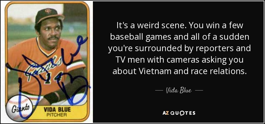 It's a weird scene. You win a few baseball games and all of a sudden you're surrounded by reporters and TV men with cameras asking you about Vietnam and race relations. - Vida Blue