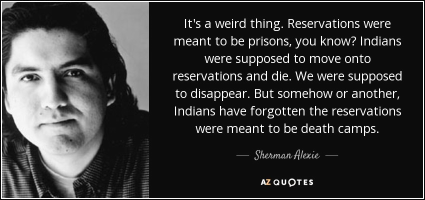 It's a weird thing. Reservations were meant to be prisons, you know? Indians were supposed to move onto reservations and die. We were supposed to disappear. But somehow or another, Indians have forgotten the reservations were meant to be death camps. - Sherman Alexie