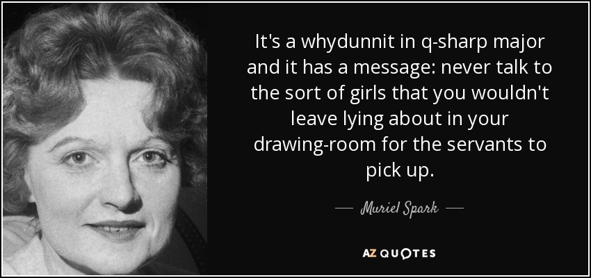 It's a whydunnit in q-sharp major and it has a message: never talk to the sort of girls that you wouldn't leave lying about in your drawing-room for the servants to pick up. - Muriel Spark