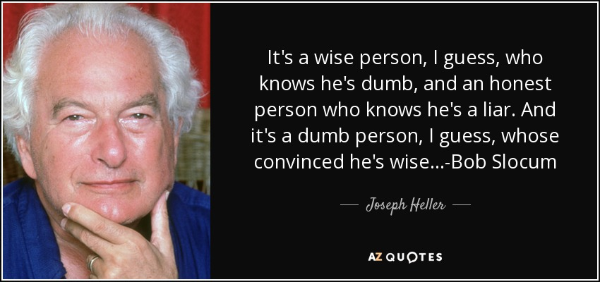 It's a wise person, I guess, who knows he's dumb, and an honest person who knows he's a liar. And it's a dumb person, I guess, whose convinced he's wise...-Bob Slocum - Joseph Heller