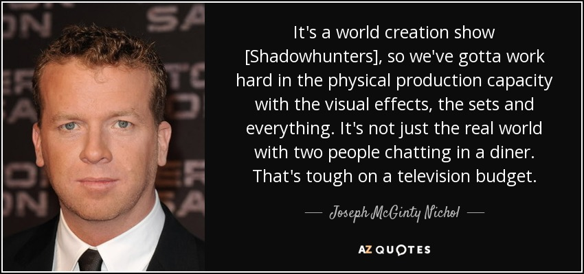 It's a world creation show [Shadowhunters], so we've gotta work hard in the physical production capacity with the visual effects, the sets and everything. It's not just the real world with two people chatting in a diner. That's tough on a television budget. - Joseph McGinty Nichol