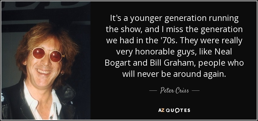 It's a younger generation running the show, and I miss the generation we had in the '70s. They were really very honorable guys, like Neal Bogart and Bill Graham, people who will never be around again. - Peter Criss