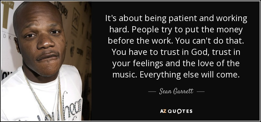 It's about being patient and working hard. People try to put the money before the work. You can't do that. You have to trust in God, trust in your feelings and the love of the music. Everything else will come. - Sean Garrett