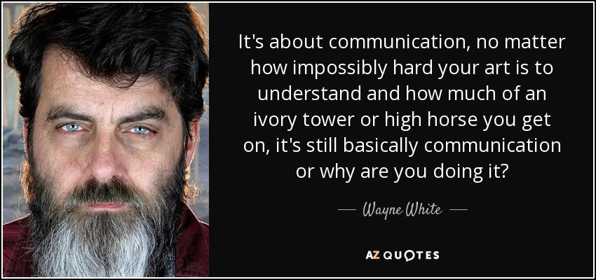 It's about communication, no matter how impossibly hard your art is to understand and how much of an ivory tower or high horse you get on, it's still basically communication or why are you doing it? - Wayne White