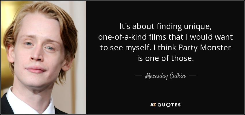 It's about finding unique, one-of-a-kind films that I would want to see myself. I think Party Monster is one of those. - Macaulay Culkin