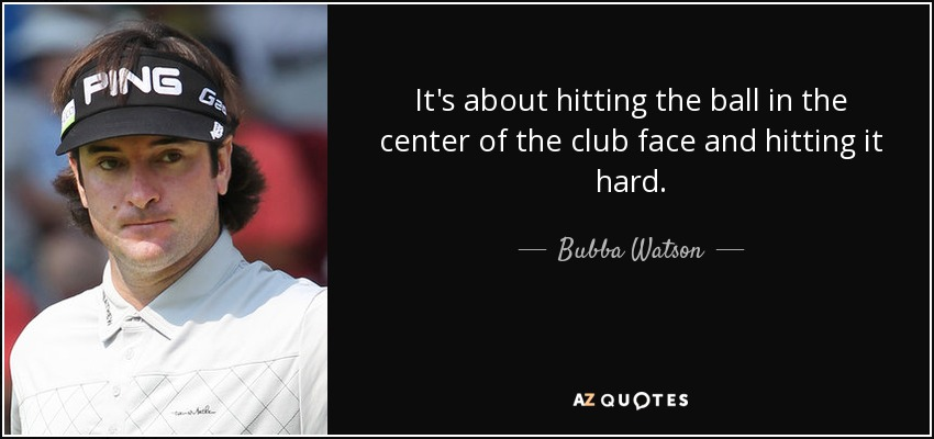 It's about hitting the ball in the center of the club face and hitting it hard. - Bubba Watson