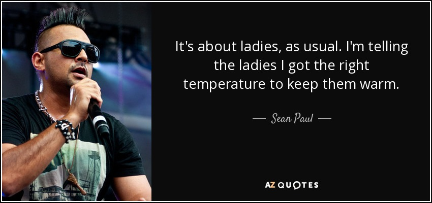 It's about ladies, as usual. I'm telling the ladies I got the right temperature to keep them warm. - Sean Paul