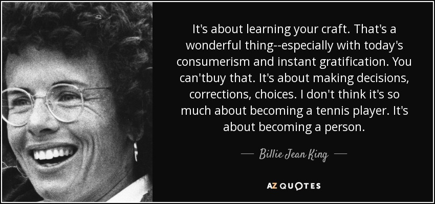 It's about learning your craft. That's a wonderful thing--especially with today's consumerism and instant gratification. You can'tbuy that. It's about making decisions, corrections, choices. I don't think it's so much about becoming a tennis player. It's about becoming a person. - Billie Jean King
